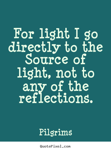 Inspirational quote - For light i go directly to the source of light,..