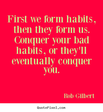 Inspirational quotes - First we form habits, then they form us. conquer..