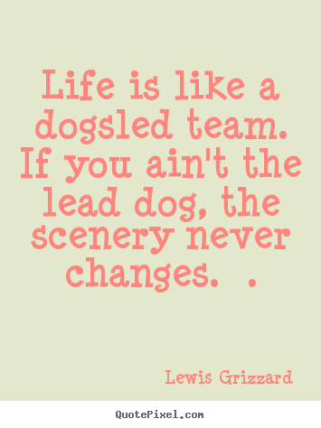 Inspirational quotes - Life is like a dogsled team. if you ain't the lead dog, the scenery..