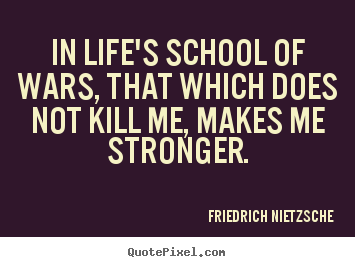 Friedrich Nietzsche picture quote - In life's school of wars, that which does not kill.. - Inspirational quotes