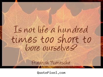 Inspirational quote - Is not life a hundred times too short to..