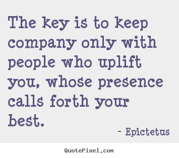 Inspirational quote - The key is to keep company only with people who uplift..