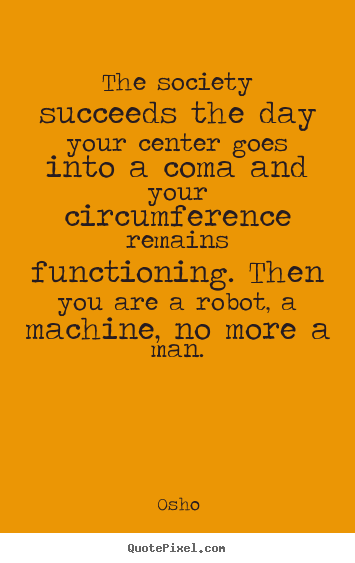 Inspirational quotes - The society succeeds the day your center goes into a coma and..