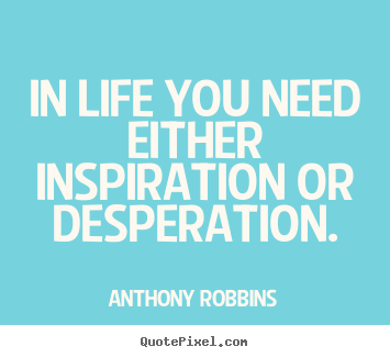 In life you need either inspiration or desperation. Anthony Robbins  inspirational quotes