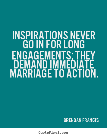 Make personalized image quote about inspirational - Inspirations never go in for long engagements;..