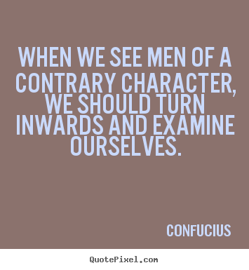 Make personalized picture quotes about inspirational - When we see men of a contrary character, we should turn inwards and examine..