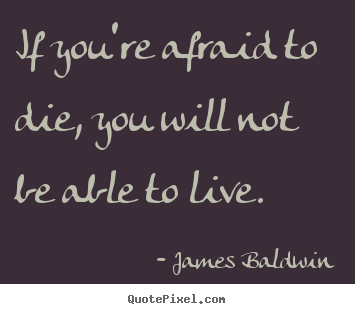 Make personalized picture quotes about inspirational - If you're afraid to die, you will not be able to live.