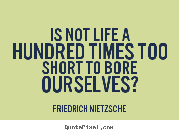Inspirational quote - Is not life a hundred times too short to bore..