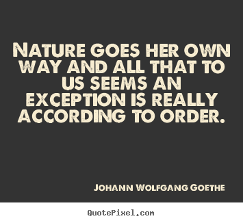 Create your own poster quote about inspirational - Nature goes her own way and all that to us seems an..