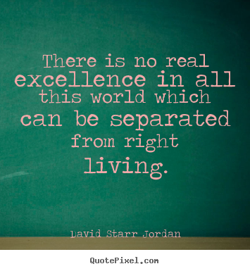 There is no real excellence in all this world which can be.. David Starr Jordan  inspirational quote