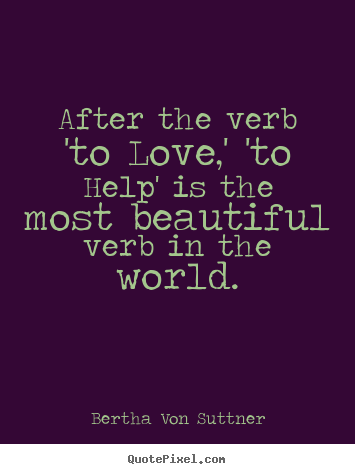 Bertha Von Suttner picture quote - After the verb 'to love,' 'to help' is the most beautiful verb.. - Inspirational sayings