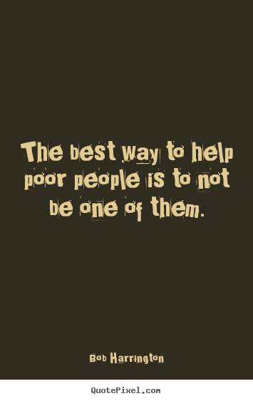 The best way to help poor people is to not be one.. Bob Harrington famous inspirational quote