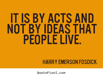 Inspirational sayings - It is by acts and not by ideas that people live.
