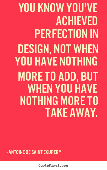 Diy picture quote about inspirational - You know you've achieved perfection in design, not when you have nothing..