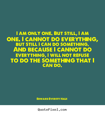 Quotes about inspirational - I am only one. but still, i am one. i cannot do everything,..