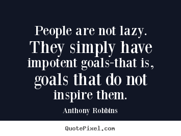 Anthony Robbins image quote - People are not lazy. they simply have impotent goals-that.. - Inspirational quotes