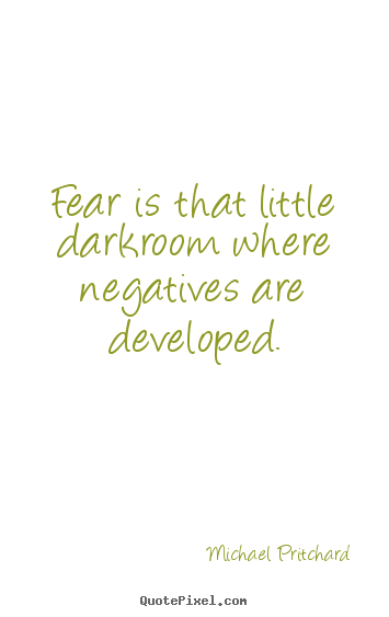 Quote about inspirational - Fear is that little darkroom where negatives are developed.