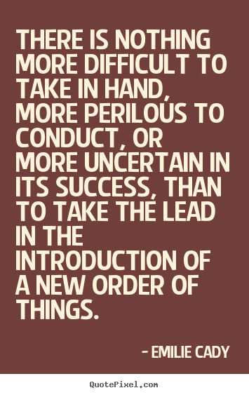 There is nothing more difficult to take in hand, more perilous to.. Emilie Cady  inspirational quotes