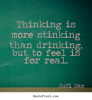 Design picture quotes about inspirational - Thinking is more stinking than drinking, but to feel is for real.