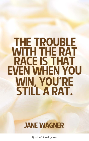 Quotes about inspirational - The trouble with the rat race is that even when you win, you're..