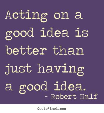 Inspirational quotes - Acting on a good idea is better than just having a good idea.