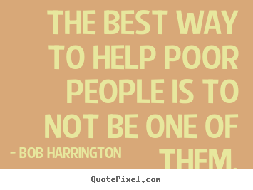 Quotes about inspirational - The best way to help poor people is to not be..