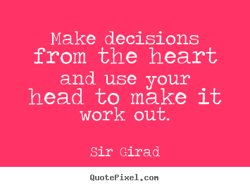 Quotes about inspirational - Make decisions from the heart and use your head to make it work out.