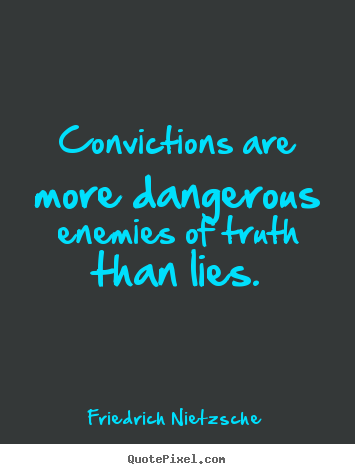 Convictions are more dangerous enemies of truth than lies. Friedrich Nietzsche great inspirational quote