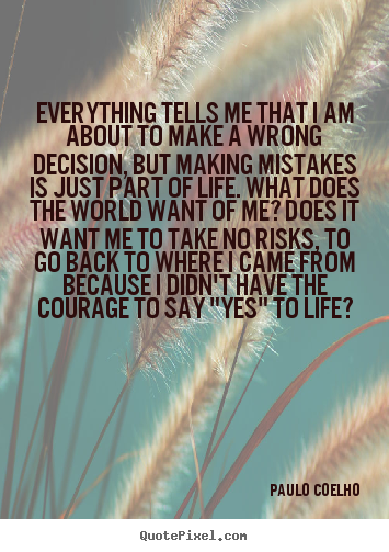 Everything tells me that i am about to make a wrong decision, but.. Paulo Coelho top inspirational quotes