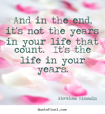 And in the end, it's not the years in your life that count... Abraham Lincoln best inspirational quotes