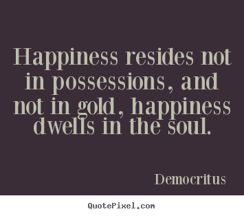 Customize picture quotes about inspirational - Happiness resides not in possessions, and not in gold,..