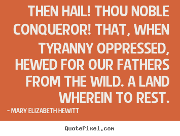Mary Elizabeth Hewitt image quotes - Then hail! thou noble conqueror! that, when tyranny oppressed, hewed.. - Inspirational quotes