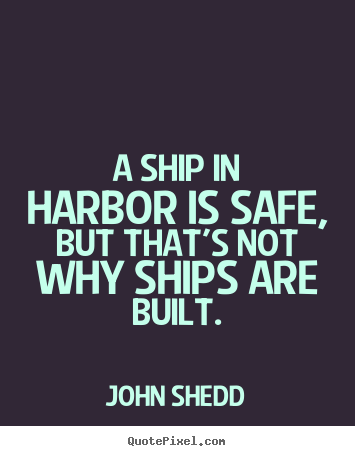 John Shedd picture quotes - A ship in harbor is safe, but that's not why ships are built. - Inspirational quotes
