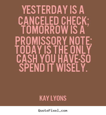 Inspirational quote - Yesterday is a canceled check; tomorrow is..