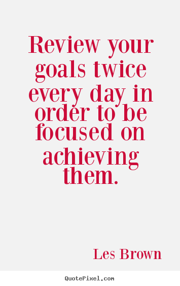 Review your goals twice every day in order to be focused on.. Les Brown top inspirational quotes