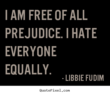 Quotes about inspirational - I am free of all prejudice. i hate everyone equally.