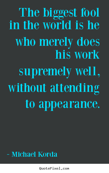 Inspirational quote - The biggest fool in the world is he who merely does his work supremely..