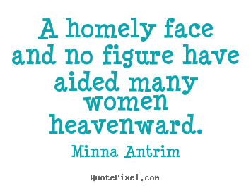 Make custom picture quotes about inspirational - A homely face and no figure have aided many women heavenward.