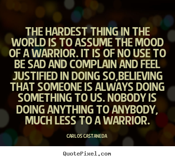 Carlos Castaneda picture quotes - The hardest thing in the world is to assume the mood of a.. - Inspirational quotes