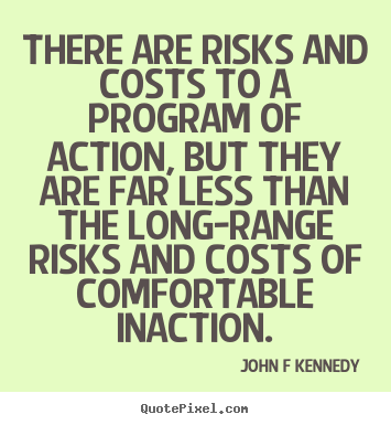 Inspirational sayings - There are risks and costs to a program of action, but they are far less..