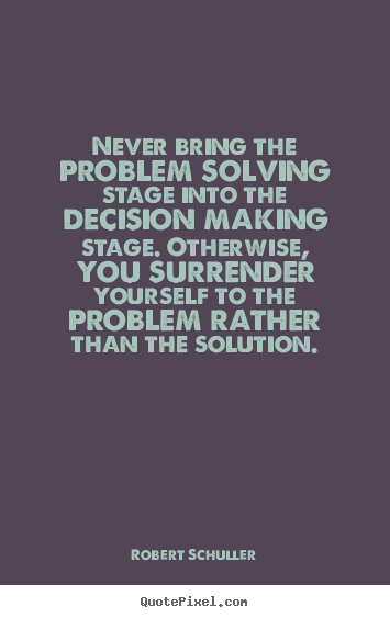 Never bring the problem solving stage into the decision.. Robert Schuller popular inspirational quotes