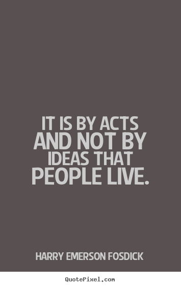 It is by acts and not by ideas that people live. Harry Emerson Fosdick  inspirational quote
