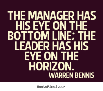 Warren Bennis picture quotes - The manager has his eye on the bottom line; the leader.. - Inspirational quotes