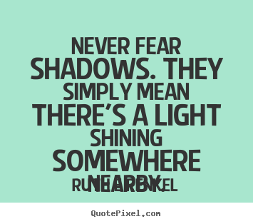 Ruth E Renkel picture sayings - Never fear shadows. they simply mean there's a.. - Inspirational quote