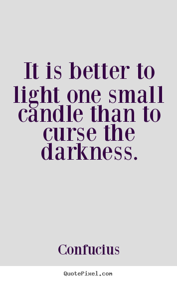 Confucius picture quotes - It is better to light one small candle than to curse the darkness. - Inspirational quote