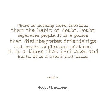 There is nothing more dreadful than the habit of doubt... Buddha  inspirational quote
