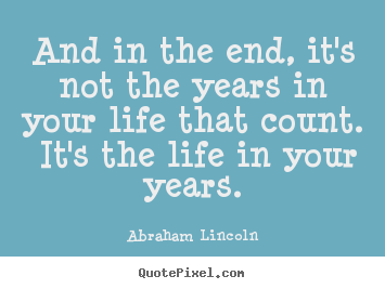 And in the end, it's not the years in your life.. Abraham Lincoln best inspirational quotes