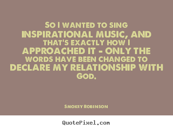 Inspirational quotes - So i wanted to sing inspirational music, and that's exactly..