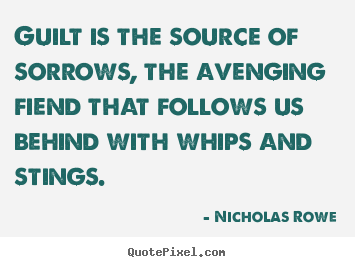 Guilt is the source of sorrows, the avenging fiend that.. Nicholas Rowe top inspirational quotes