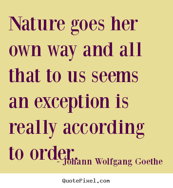Nature goes her own way and all that to us seems.. Johann Wolfgang Goethe good inspirational quote